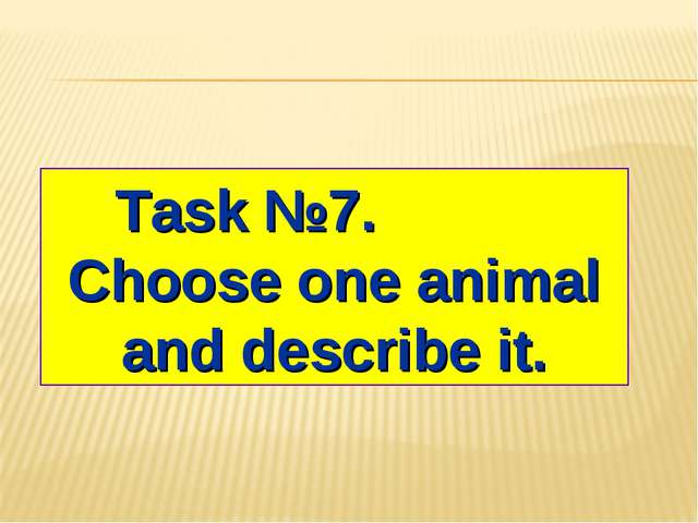 Task №7. Choose one animal and describe it.