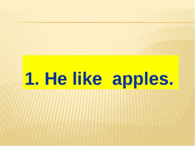1. He like apples.