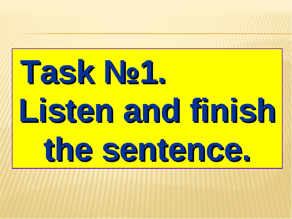 Task №1. Listen and finish the sentence.