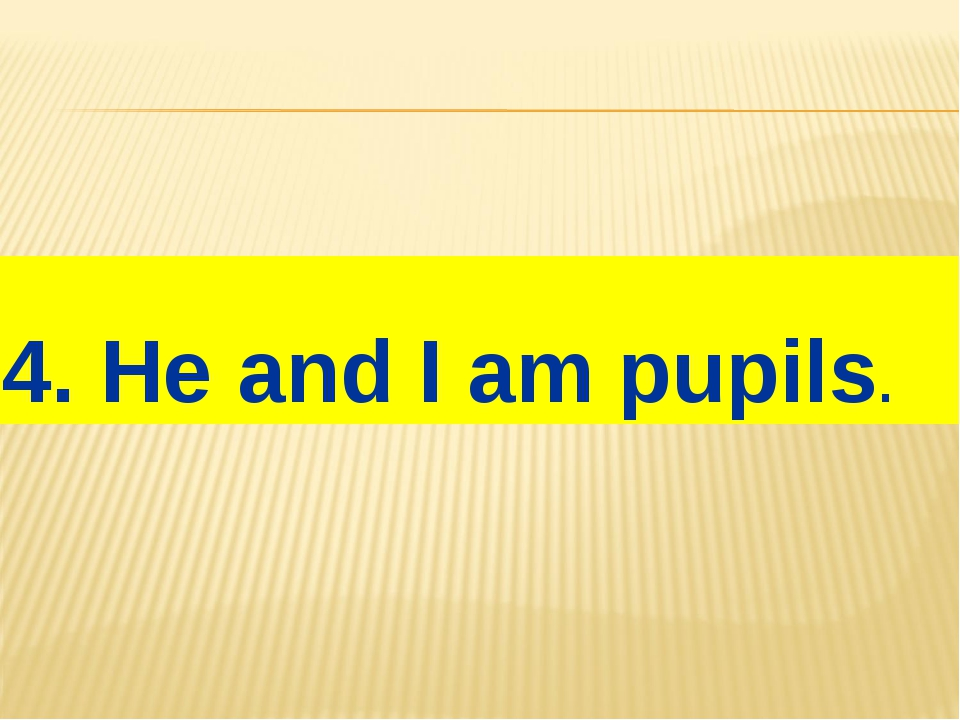 4. He and I am pupils.
