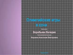 Олимпийские игры в сочи Выполнила: Воробьева Валерия Учитель физической куль