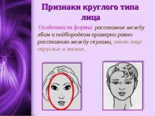 Признаки круглого типа лица Особенности формы: расстояние между лбом и подбо