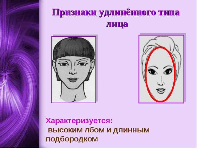 Признаки удлинённого типа лица Характеризуется: высоким лбом и длинным подбор...