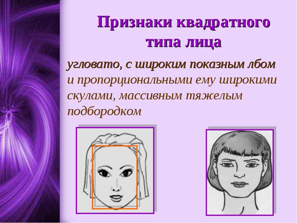 Признаки квадратного типа лица угловато, с широким показным лбом и пропорцион...