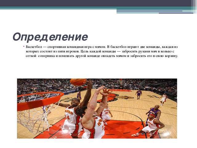 Определение Баскетбол— спортивная командная игра смячом. В баскетбол играют...