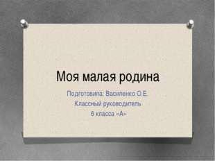 Моя малая родина Подготовила: Василенко О.Е. Классный руководитель 6 класса «А»