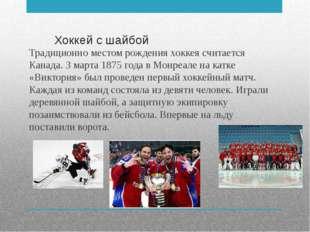 Хоккей с шайбой Традиционно местом рождения хоккея считается Канада. 3 марта