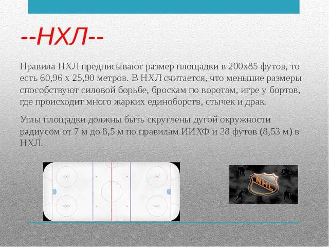 --НХЛ-- Правила НХЛ предписывают размер площадки в 200х85 футов, то есть 60,9...