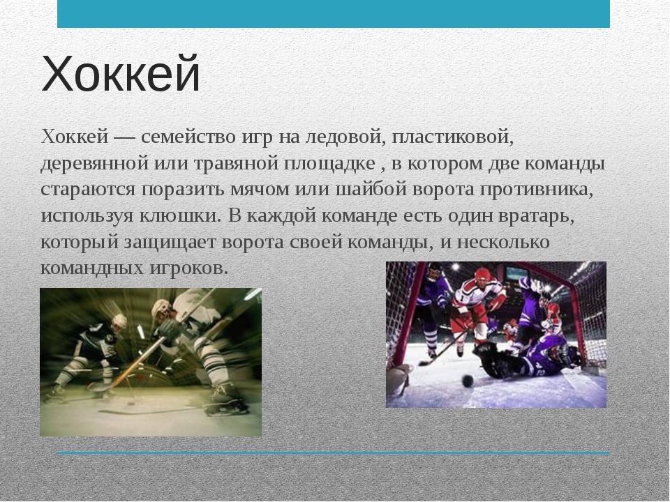 Хоккей Хоккей — семейство игр на ледовой, пластиковой, деревянной или травяно...