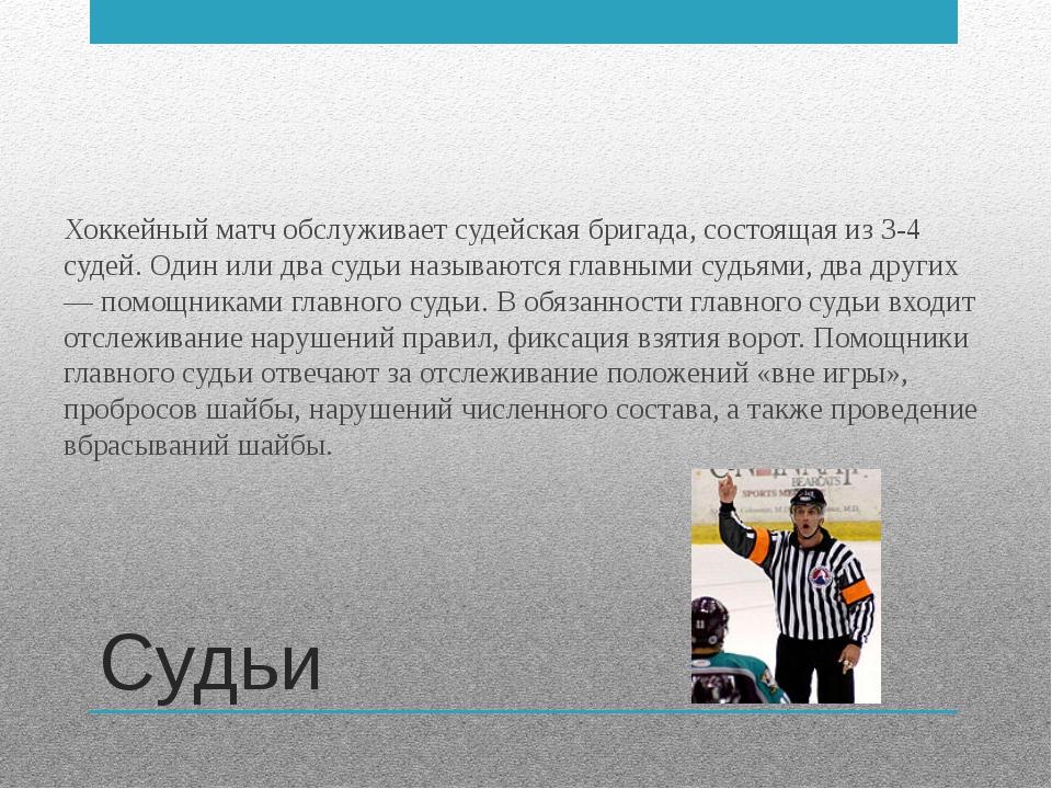 Судьи Хоккейный матч обслуживает судейская бригада, состоящая из 3-4 судей. О...