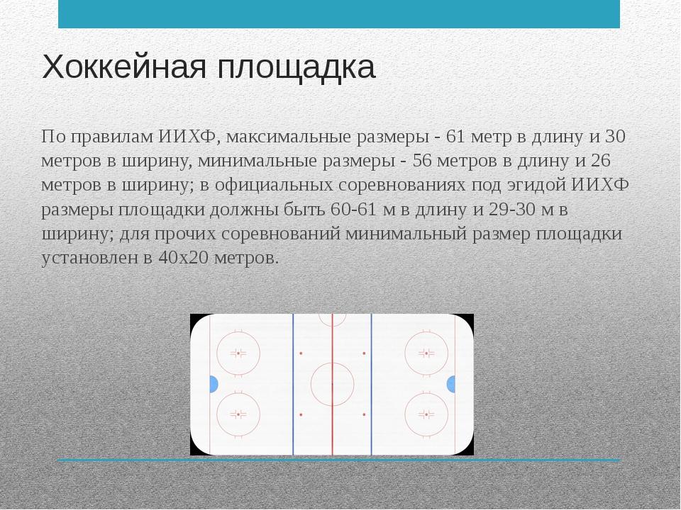 Хоккейная площадка По правилам ИИХФ, максимальные размеры - 61 метр в длину и...