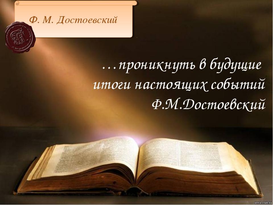 …проникнуть в будущие итоги настоящих событий Ф.М.Достоевский