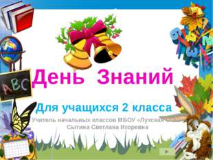 День Знаний Для учащихся 2 класса Учитель начальных классов МБОУ «Лухская СОШ
