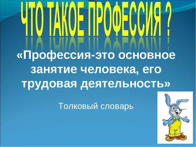 «Профессия-это основное занятие человека, его трудовая деятельность» Толковый...