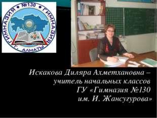 Искакова Диляра Ахметхановна – учитель начальных классов ГУ «Гимназия №130 им