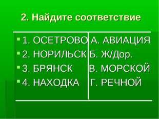 2. Найдите соответствие 1. ОСЕТРОВО А. АВИАЦИЯ 2. НОРИЛЬСК Б. Ж/Дор. 3. БРЯНС