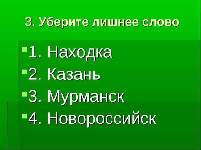 3. Уберите лишнее слово 1. Находка 2. Казань 3. Мурманск 4. Новороссийск