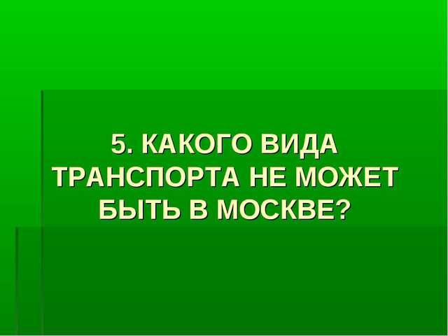 5. КАКОГО ВИДА ТРАНСПОРТА НЕ МОЖЕТ БЫТЬ В МОСКВЕ?