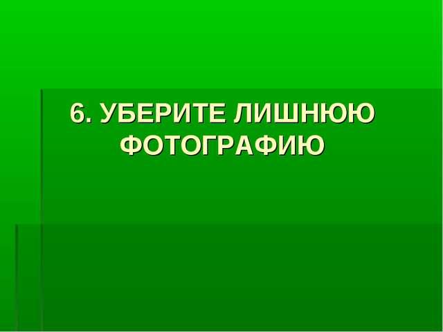 6. УБЕРИТЕ ЛИШНЮЮ ФОТОГРАФИЮ