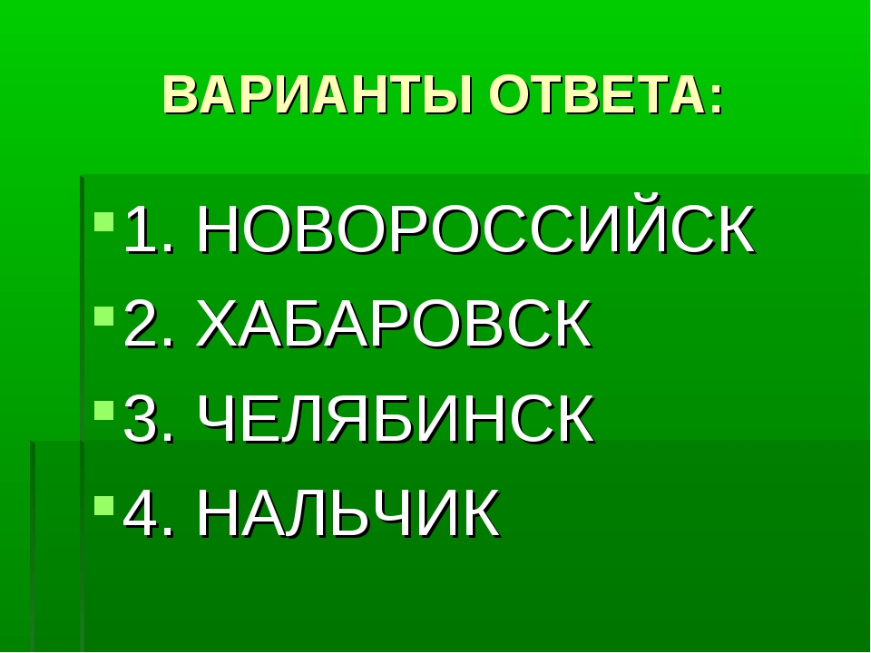 ВАРИАНТЫ ОТВЕТА: 1. НОВОРОССИЙСК 2. ХАБАРОВСК 3. ЧЕЛЯБИНСК 4. НАЛЬЧИК
