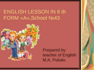 ENGLISH LESSON IN 6 th FORM «А»,School №43 Prepared by teacher of English M.A