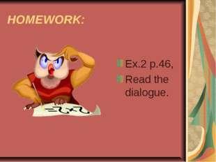 HOMEWORK: Ex.2 p.46, Read the dialogue.