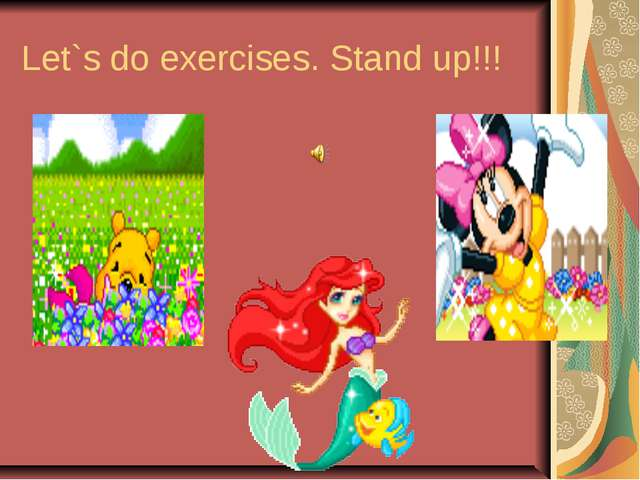 Let`s do exercises. Stand up!!!