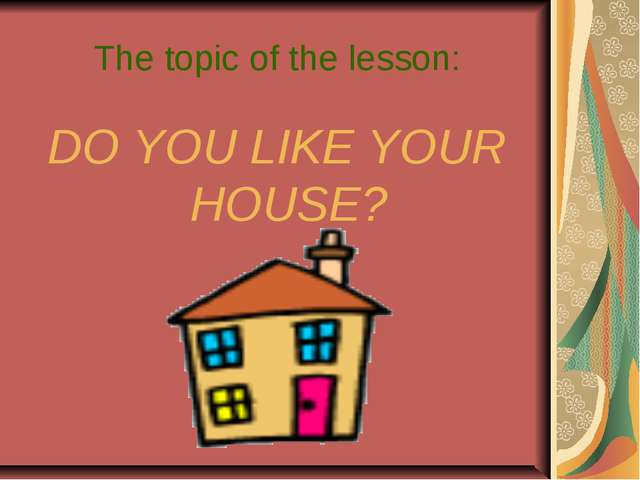 The topic of the lesson: DO YOU LIKE YOUR HOUSE?