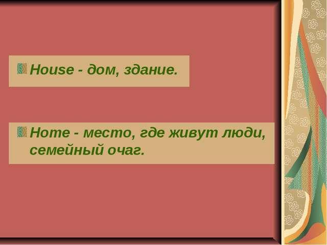 House - дом, здание. Home - место, где живут люди, семейный очаг.