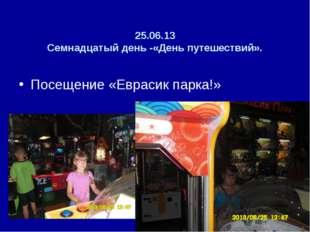 25.06.13 Семнадцатый день -«День путешествий». Посещение «Еврасик парка!»