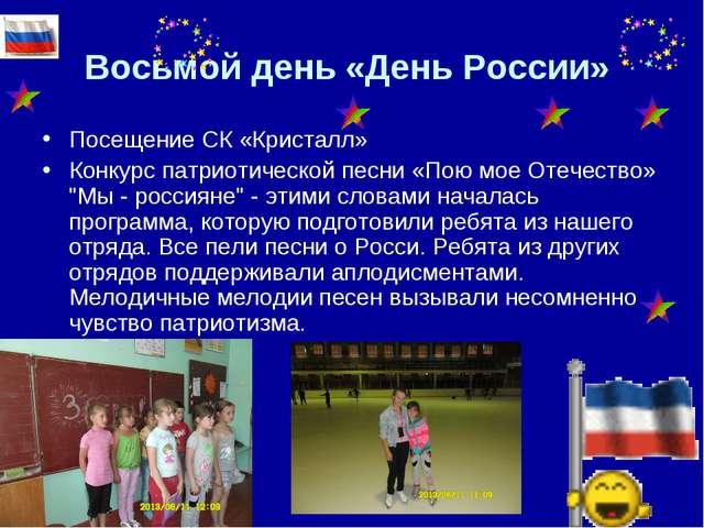 Восьмой день «День России» Посещение СК «Кристалл» Конкурс патриотической пес...