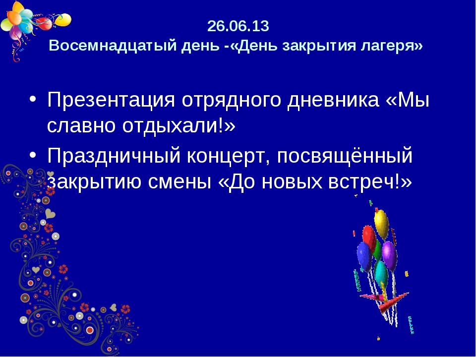 26.06.13 Восемнадцатый день -«День закрытия лагеря» Презентация отрядного дне...