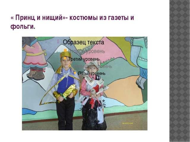 « Принц и нищий»- костюмы из газеты и фольги.
