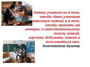 Задача учителя не в том, чтобы дать ученикам максимум знаний, а в том, чтобы