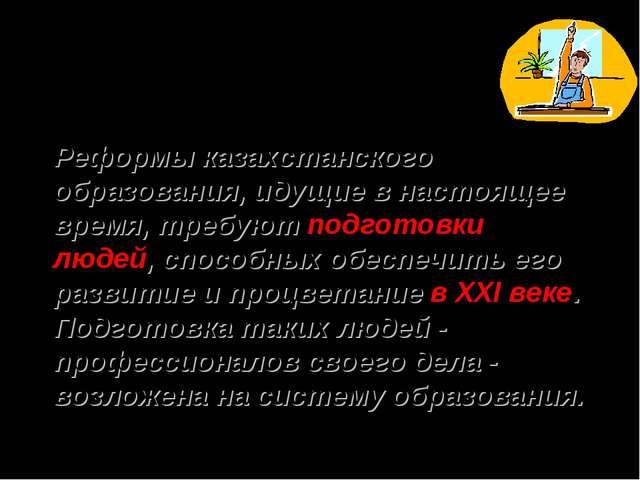 Реформы казахстанского образования, идущие в настоящее время, требуют подгото...
