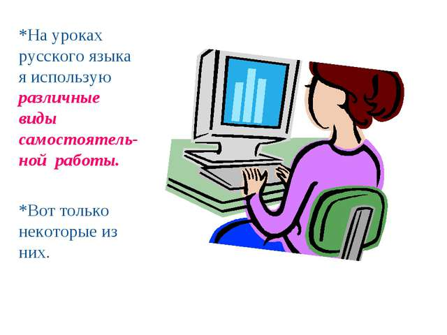 *На уроках русского языка я использую различные виды самостоятель-ной работы....
