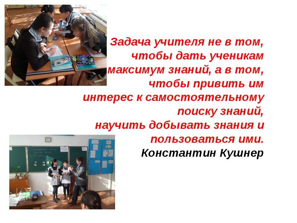 Задача учителя не в том, чтобы дать ученикам максимум знаний, а в том, чтобы...