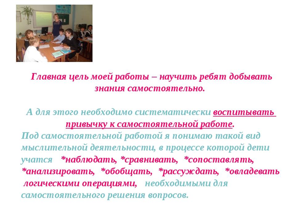 Главная цель моей работы – научить ребят добывать знания самостоятельно. А д...