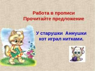 Работа в прописи Прочитайте предложение У старушки Аннушки кот играл нитками.