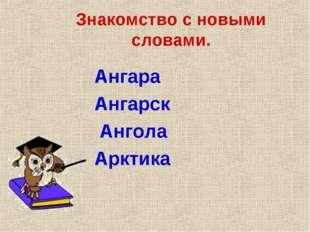 Знакомство с новыми словами. Ангара Ангарск Ангола Арктика