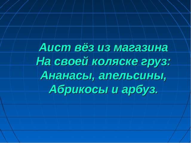 Аист вёз из магазина На своей коляске груз: Ананасы, апельсины, Абрикосы и ар...