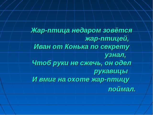 Жар-птица недаром зовётся жар-птицей, Иван от Конька по секрету узнал, Чтоб р...