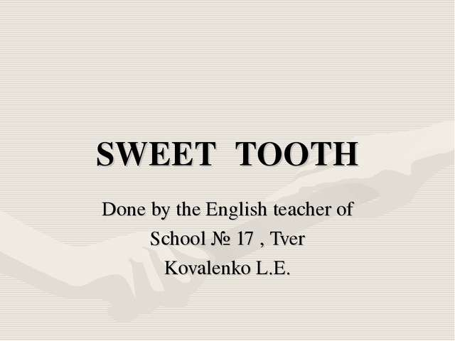 SWEET TOOTH Done by the English teacher of School № 17 , Tver Kovalenko L.E.