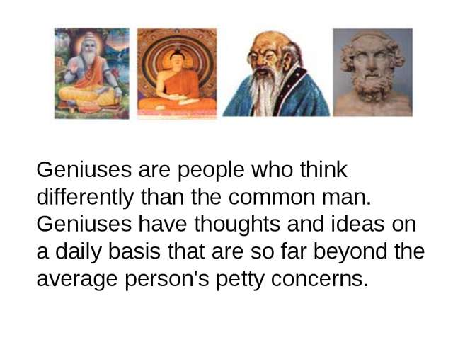 Geniuses are people who think differently than the common man. Geniuses have...
