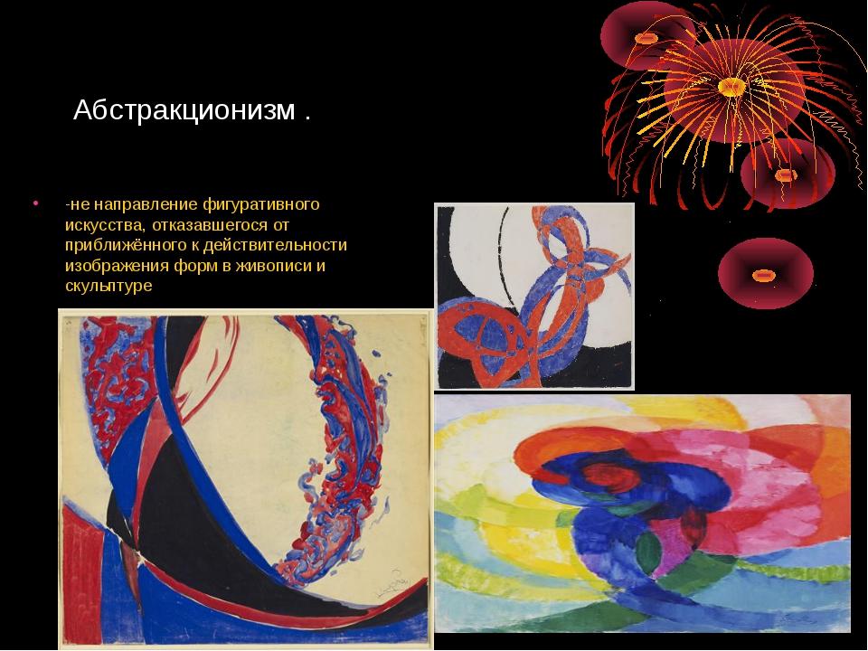 Абстракционизм . -не направление фигуративного искусства, отказавшегося от пр...