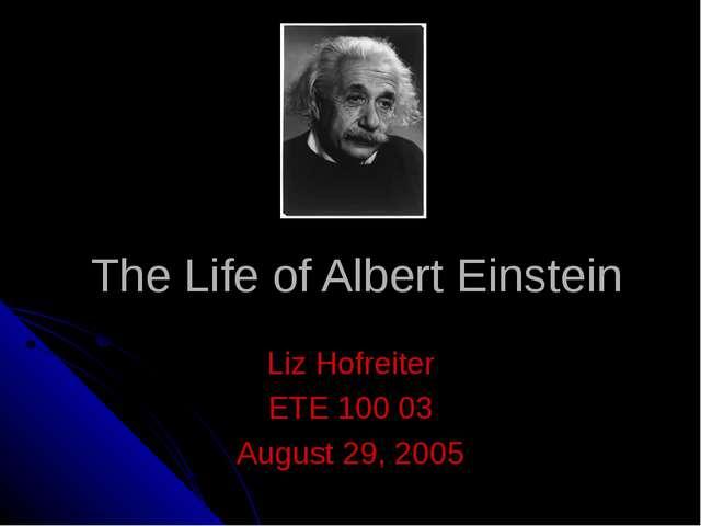 The Life of Albert Einstein Liz Hofreiter ETE 100 03 August 29, 2005