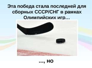 Эта победа стала последней для сборных СССР/СНГ в рамках Олимпийских игр… ...