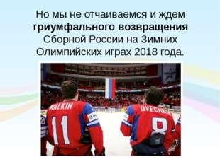 Но мы не отчаиваемся и ждем триумфального возвращения Сборной России на Зимни