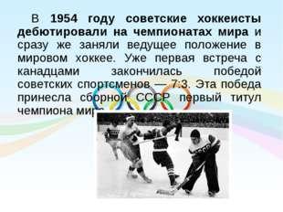 В 1954 году советские хоккеисты дебютировали на чемпионатах мира и сразу же з