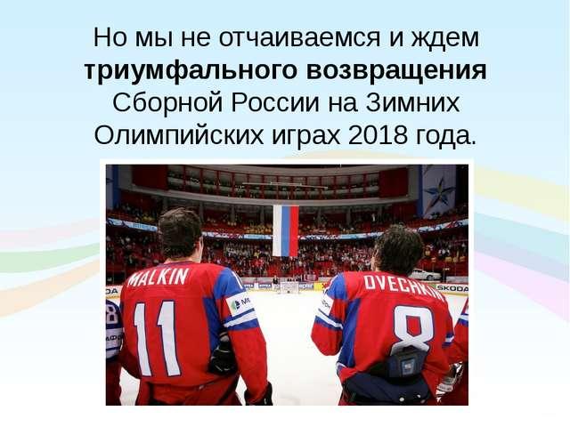 Но мы не отчаиваемся и ждем триумфального возвращения Сборной России на Зимни...